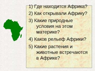 1) Где находится Африка? 2) Как открывали Африку? 3) Какие природные условия