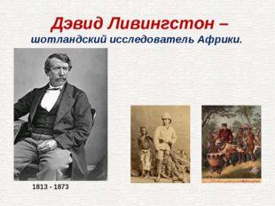 Дэвид Ливингстон – шотландский исследователь Африки. 1813 - 1873