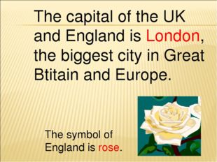 The capital of the UK and England is London, the biggest city in Great Btitai