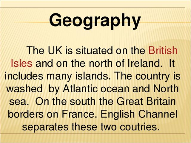 Geography The UK is situated on the British Isles and on the north of Irelan...