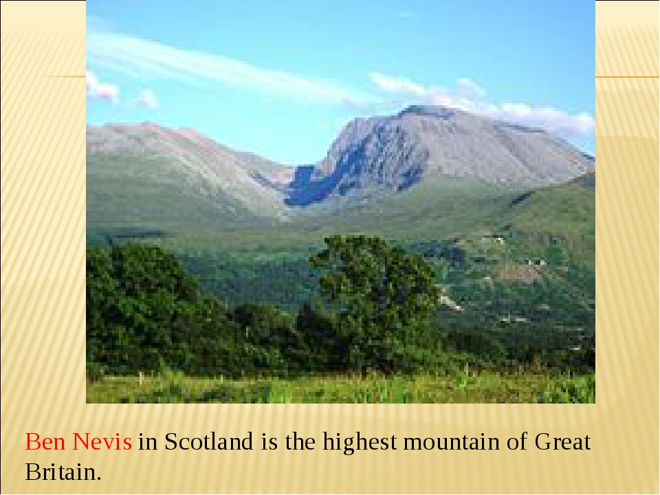 Ben Nevis in Scotland is the highest mountain of Great Britain.