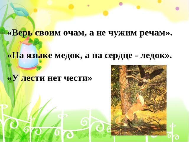 «Верь своим очам, а не чужим речам». «На языке медок, а на сердце - ледок». «...