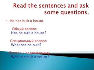 1. He has built a house. Общий вопрос Has he built a house? Специальный вопро