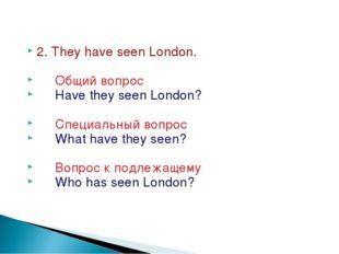 2. They have seen London. Общий вопрос Have they seen London? Специальный воп
