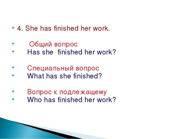 4. She has finished her work. Общий вопрос Has she finished her work? Специал...