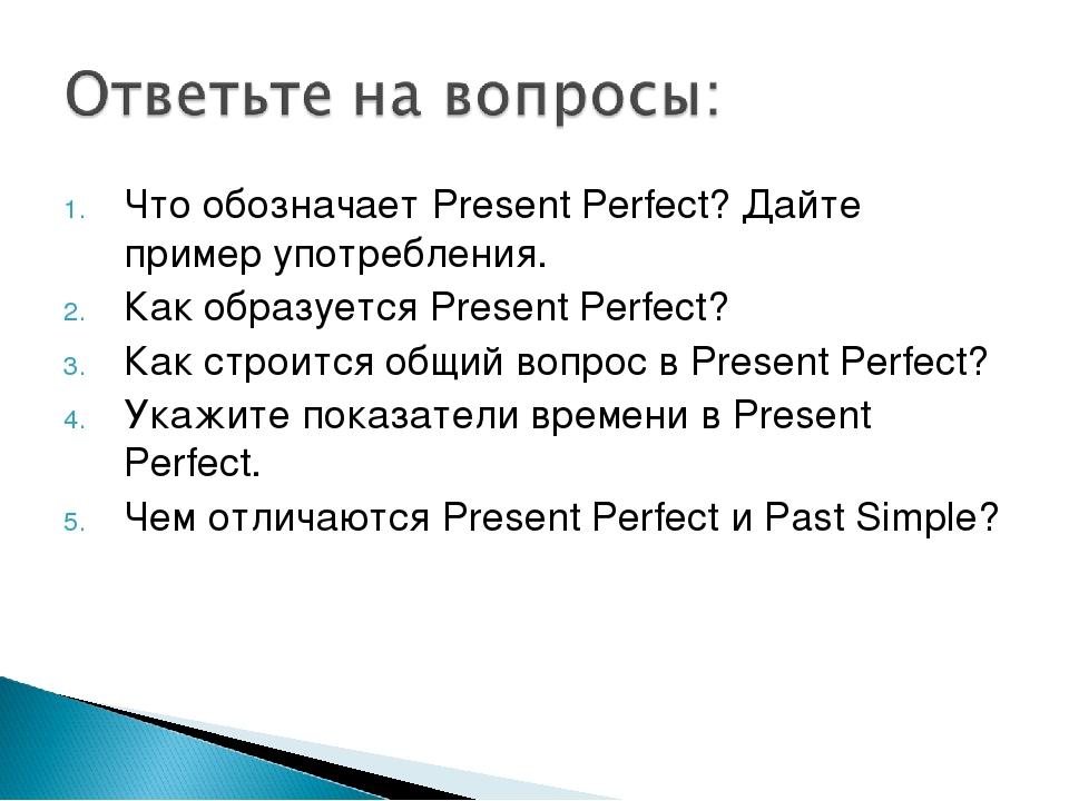 Что обозначает Present Perfect? Дайте пример употребления. Как образуется Pre...