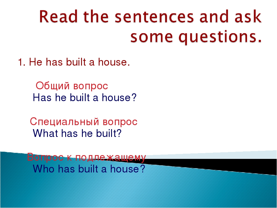 1. He has built a house. Общий вопрос Has he built a house? Специальный вопро...
