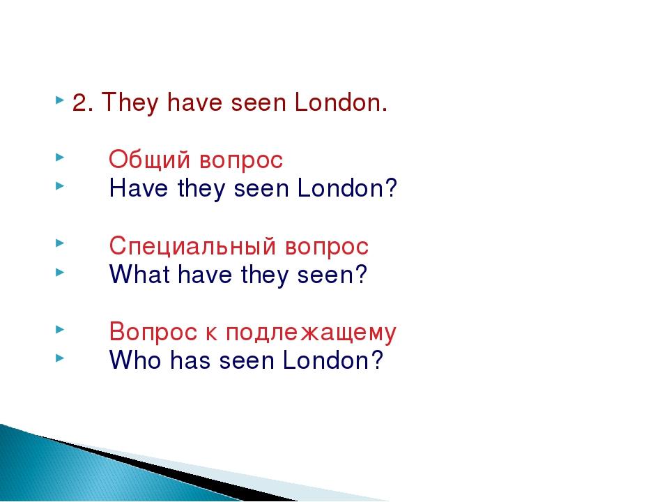 2. They have seen London. Общий вопрос Have they seen London? Специальный воп...