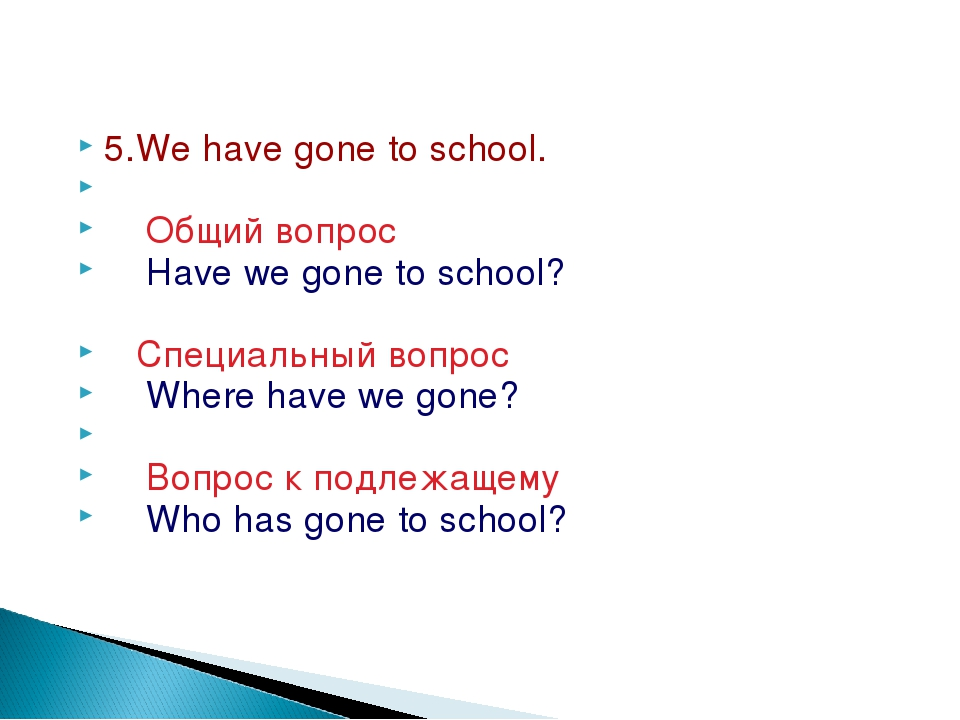 5.We have gone to school. Общий вопрос Have we gone to school? Специальный в...