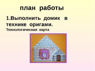 план работы 1.Выполнить домик в технике оригами. Технологическая карта