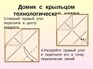 Домик с крыльцом технологическая катра 3.Нижний правый угол перегните в центр