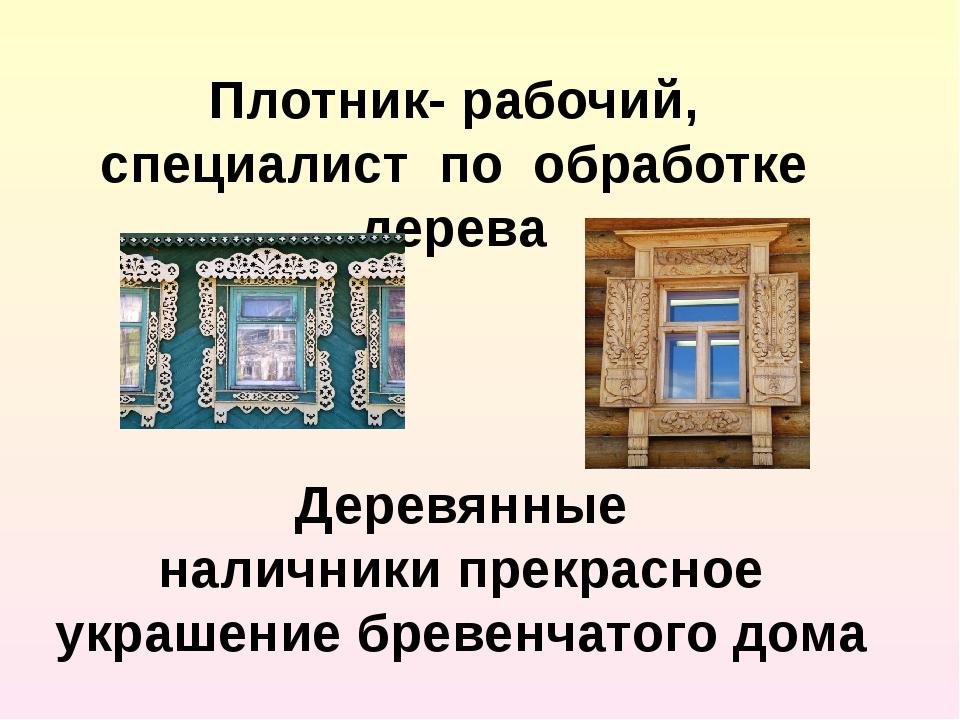 Плотник- рабочий, специалист по обработке дерева Деревянные наличникипрекрас...