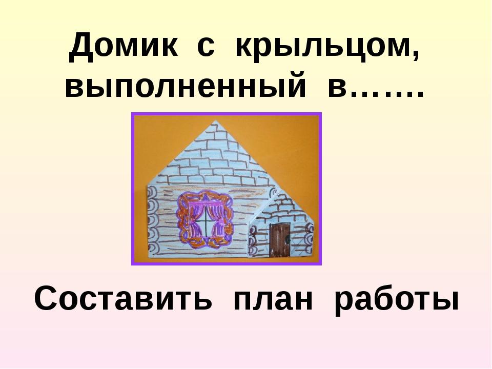 Домик с крыльцом, выполненный в……. Составить план работы