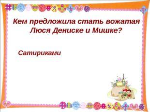 Кем предложила стать вожатая Люся Дениске и Мишке? Сатириками