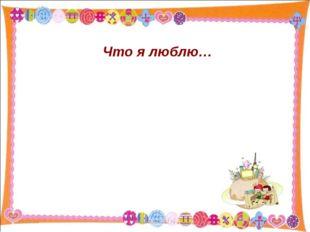 Что я люблю… * http://aida.ucoz.ru * http://aida.ucoz.ru