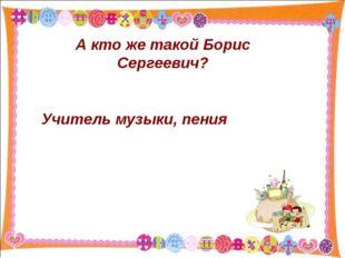 А кто же такой Борис Сергеевич? Учитель музыки, пения