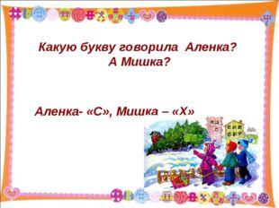 Какую букву говорила Аленка? А Мишка? Аленка- «С», Мишка – «Х»