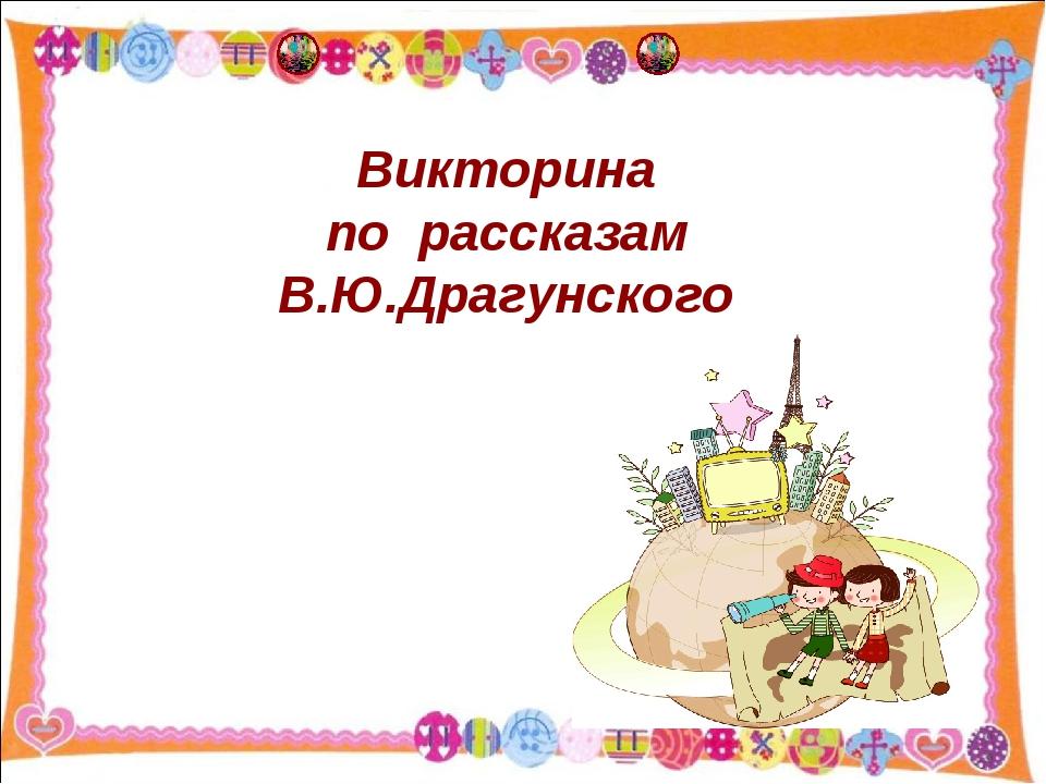 Викторина по рассказам В.Ю.Драгунского