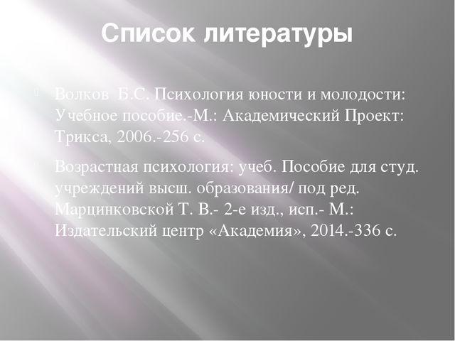 Список литературы Волков Б.С. Психология юности и молодости: Учебное пособие....