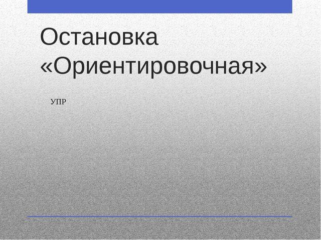 Остановка «Ориентировочная» УПР