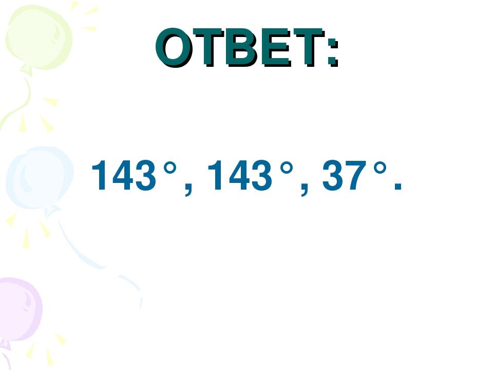 ОТВЕТ: 143°, 143°, 37°.
