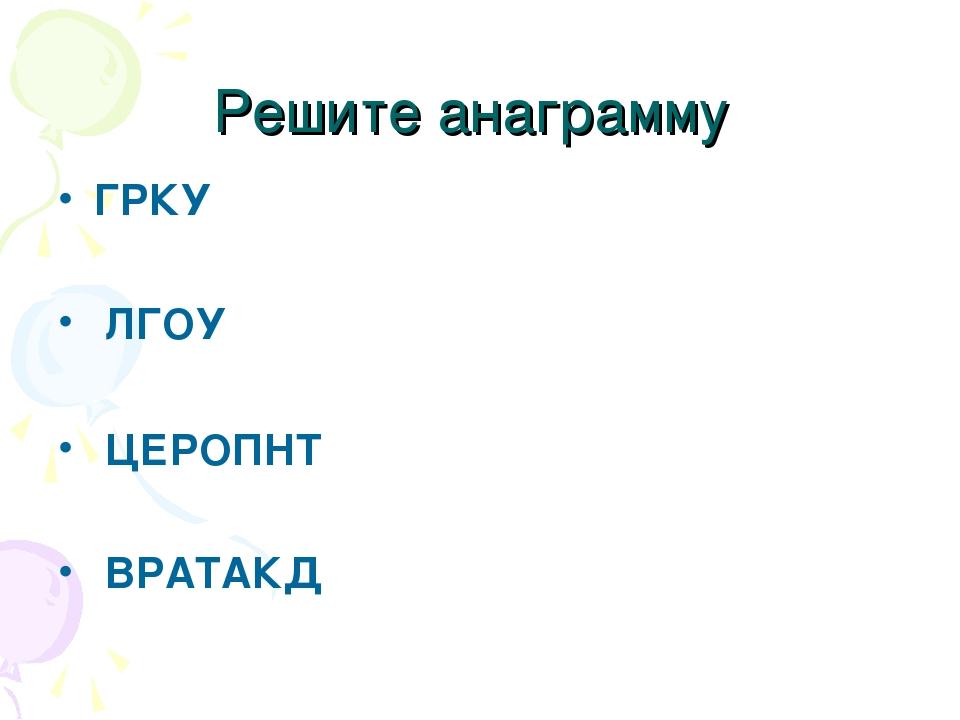 Решите анаграмму ГРКУ ЛГОУ ЦЕРОПНТ ВРАТАКД