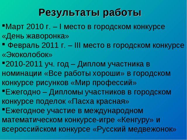 Результаты работы Март 2010 г. – I место в городском конкурсе «День жаворонка...