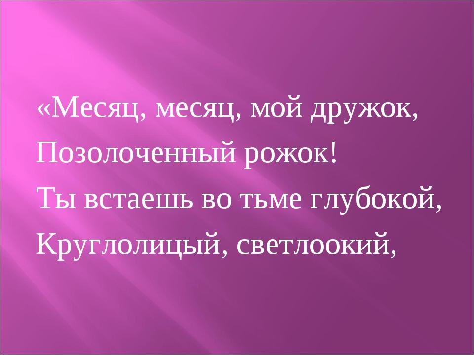 «Месяц, месяц, мой дружок, Позолоченный рожок! Ты встаешь во тьме глубокой, К...