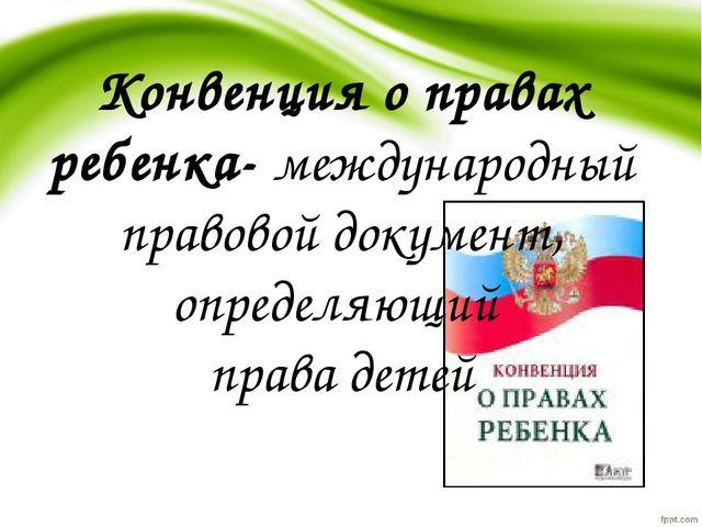 Конвенция о правах ребенка-международный правовой документ, определяющий пра...