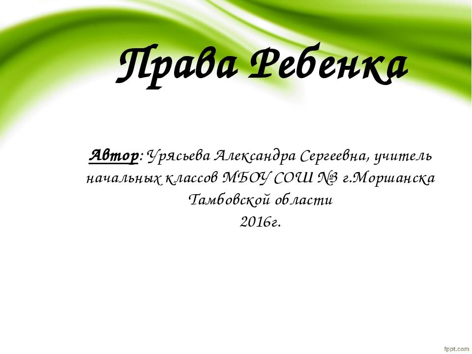 Права Ребенка Автор: Урясьева Александра Сергеевна, учитель начальных классов...