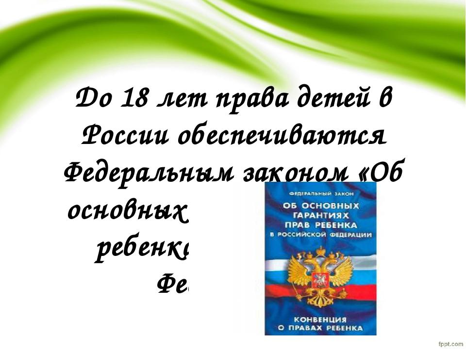 До 18 лет права детей в России обеспечиваются Федеральным законом «Об основны...