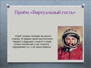 Приём «Виртуальный гость» - Юрий Гагарин побывал во многих странах. В каждом