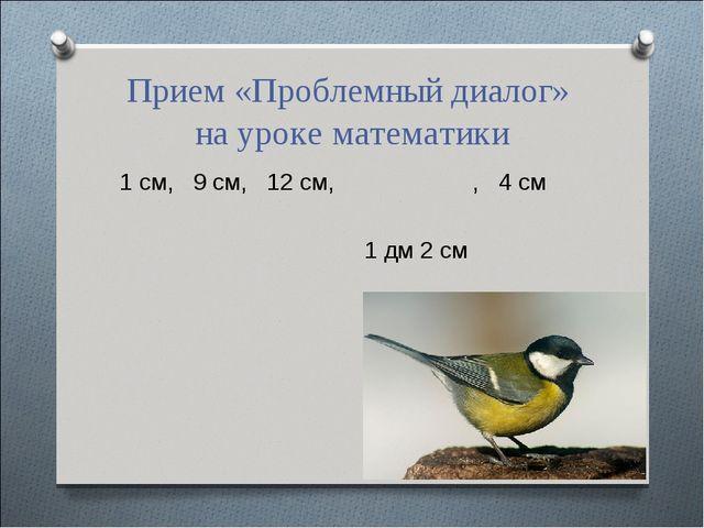 Прием «Проблемный диалог» на уроке математики 1 см, 9 см, 12 см, , 4 см 1...