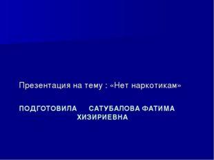 ПОДГОТОВИЛА САТУБАЛОВА ФАТИМА ХИЗИРИЕВНА Презентация на тему : «Нет наркотикам»