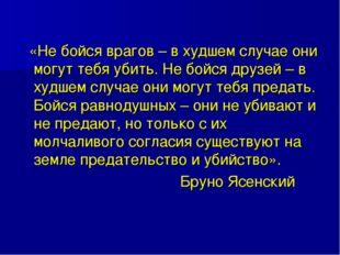 «Не бойся врагов – в худшем случае они могут тебя убить. Не бойся друзей – в