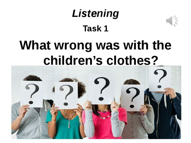 Listening Task 1 What wrong was with the children's clothes?