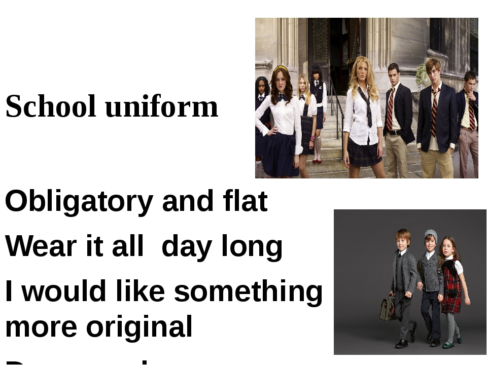 School uniform Obligatory and flat Wear it all day long I would like somethi...