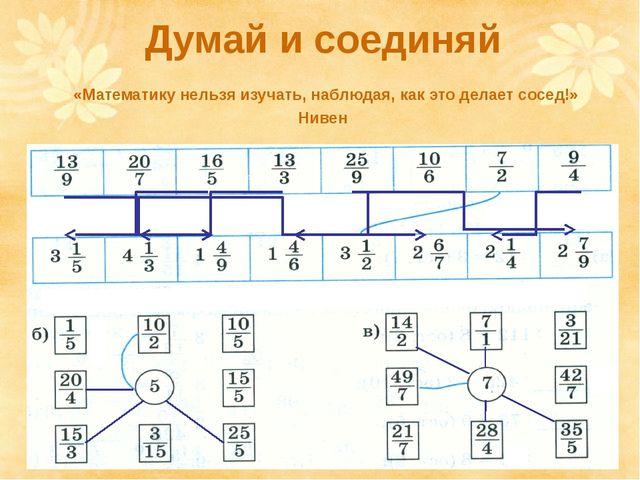 Думай и соединяй «Математику нельзя изучать, наблюдая, как это делает сосед!»...