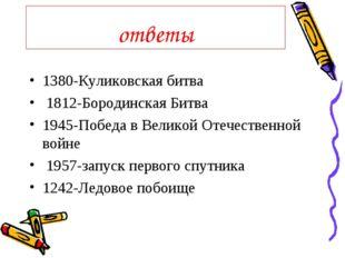 ответы 1380-Куликовская битва 1812-Бородинская Битва 1945-Победа в Великой От