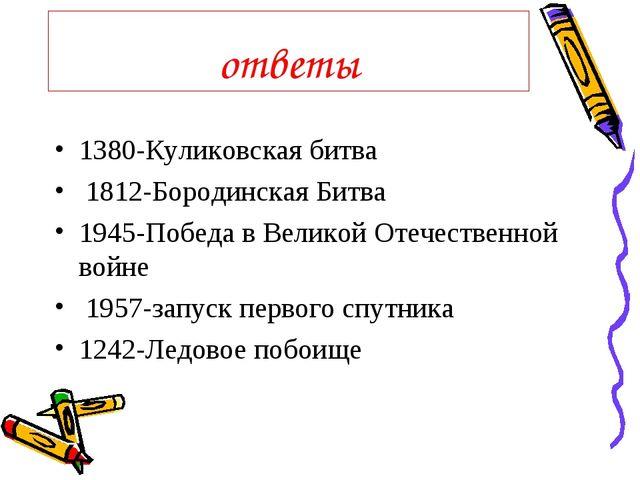 ответы 1380-Куликовская битва 1812-Бородинская Битва 1945-Победа в Великой От...