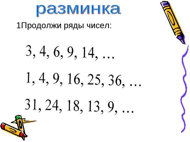 1Продолжи ряды чисел: