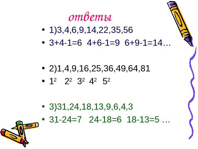 ответы 1)3,4,6,9,14,22,35,56 3+4-1=6 4+6-1=9 6+9-1=14… 2)1,4,9,16,25,36,49,64...