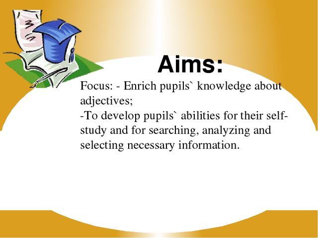 Aims: Focus: - Enrich pupils` knowledge about adjectives; -To develop pupils`...