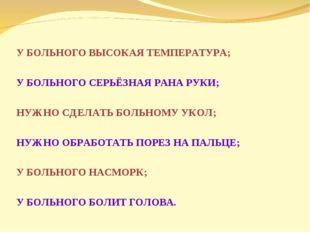 У БОЛЬНОГО ВЫСОКАЯ ТЕМПЕРАТУРА; У БОЛЬНОГО СЕРЬЁЗНАЯ РАНА РУКИ; НУЖНО СДЕЛАТ