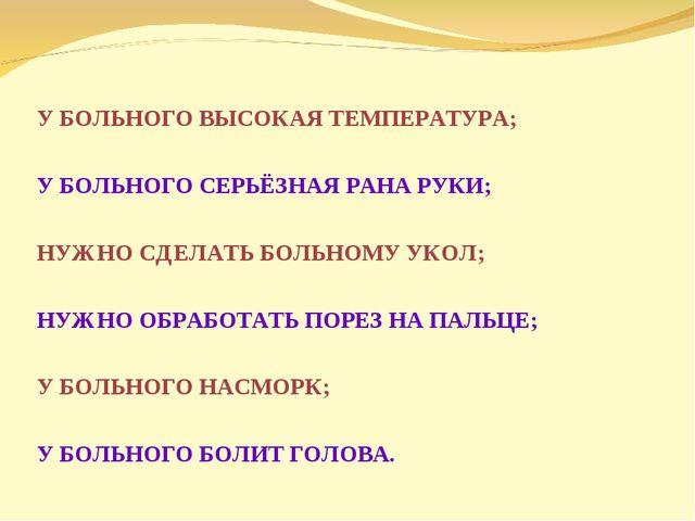 У БОЛЬНОГО ВЫСОКАЯ ТЕМПЕРАТУРА; У БОЛЬНОГО СЕРЬЁЗНАЯ РАНА РУКИ; НУЖНО СДЕЛАТ...