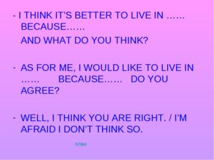 - I THINK IT'S BETTER TO LIVE IN …… BECAUSE…… AND WHAT DO YOU THINK? AS FOR M