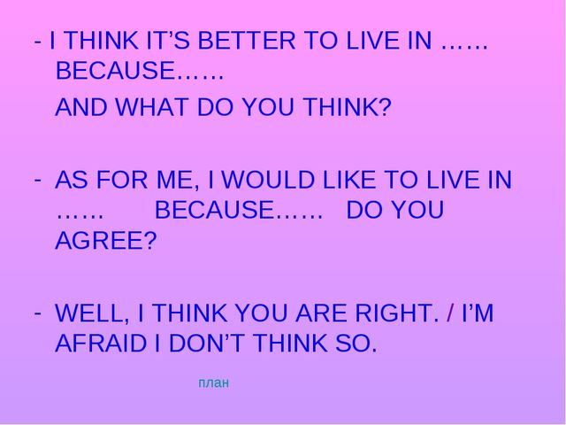 - I THINK IT'S BETTER TO LIVE IN …… BECAUSE…… AND WHAT DO YOU THINK? AS FOR M...