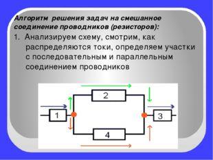 Алгоритм решения задач на смешанное соединение проводников (резисторов): 1.
