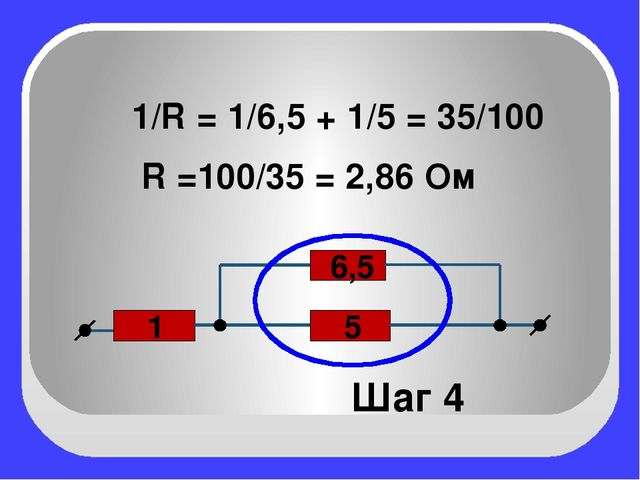 5 1 6,5 Шаг 4 1/R = 1/6,5 + 1/5 = 35/100 R =100/35 = 2,86 Ом