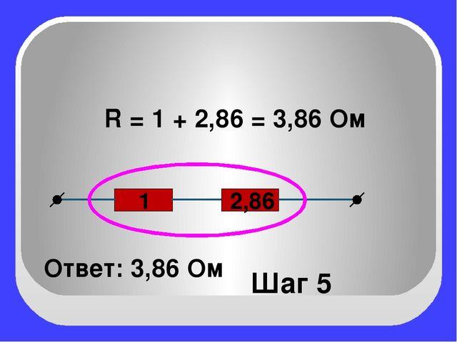 2,86 1 Шаг 5 R = 1 + 2,86 = 3,86 Ом Ответ: 3,86 Ом